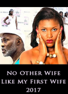 No Other Wife Like My First Wife  - 2017 Latest Nigerian Movies African Nollywood Full Movies